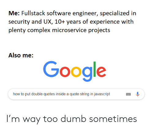 Complex, Dumb, and Google: Me: Fullstack software engineer, specialized in  security and UX, 10+ years of experience with  plenty complex microservice projects  Also me:  Google  how to put double quotes inside a quote string in javascript I'm way too dumb sometimes