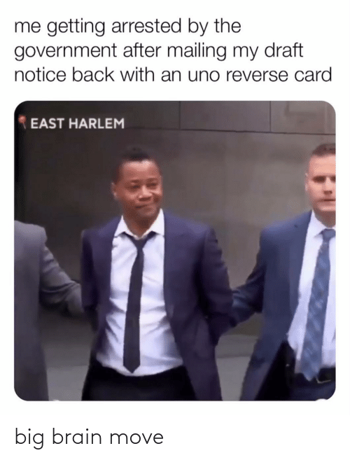 Government: me getting arrested by the  government after mailing my draft  notice back with an uno reverse card  EAST HARLEM big brain move