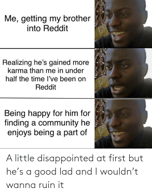Finding: Me, getting my brother  into Reddit  Realizing he's gained more  karma than me in under  half the time l've been on  Reddit  Being happy for him for  finding a community he  enjoys being a part of A little disappointed at first but he's a good lad and I wouldn't wanna ruin it