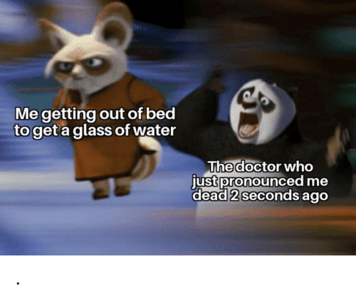 Get A: Me getting out of bed  to get a glass of water  The doctor who  just pronounced me  dead 2 seconds ago .