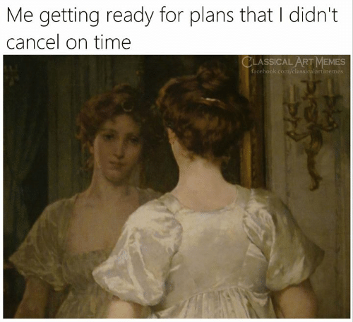 Facebook, Memes, and facebook.com: Me getting ready for plans that I didn't  cancel on time  CLASSICAL ART MEMES  facebook.com/classicalartmemes