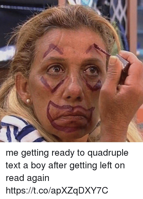 Text, Girl Memes, and Boy: me getting ready to quadruple text a boy after getting left on read again https://t.co/apXZqDXY7C