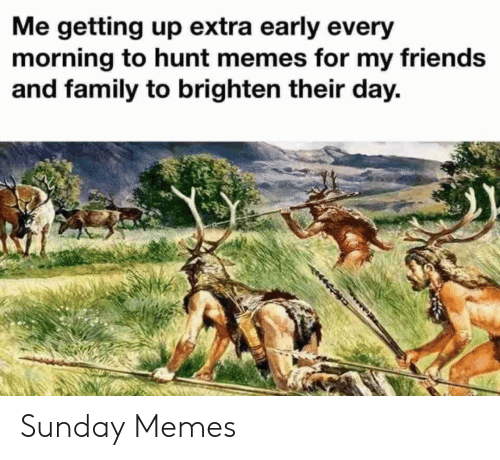 Every Morning: Me getting up extra early every  morning to hunt memes for my friends  and family to brighten their day. Sunday Memes