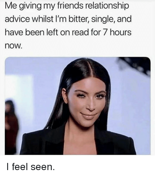 Advice, Friends, and Single: Me giving my friends relationship  advice whilst I'm bitter, single, and  have been left on read for 7 hours  now I feel seen.