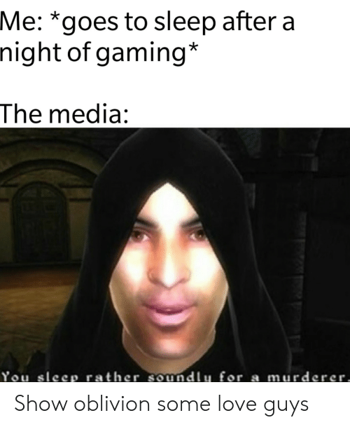 You Sleep: Me: *goes to sleep after a  night of gaming*  The media:  You sleep rather soundlu for a murderer, Show oblivion some love guys