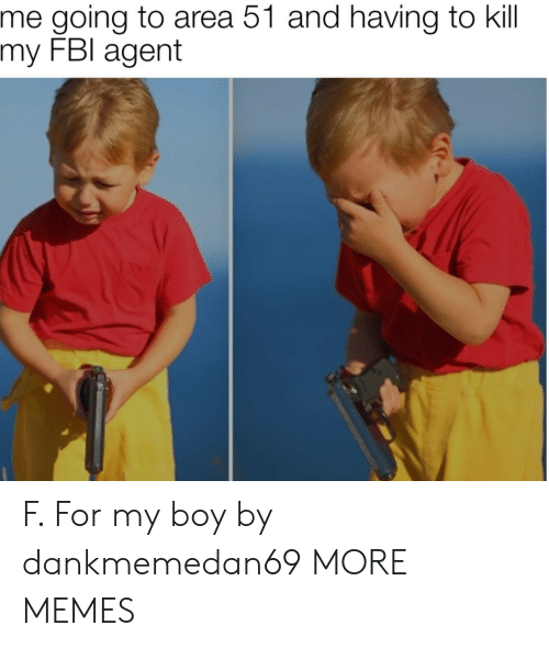 Dank, Fbi, and Memes: me going to area 51 and having to kill  my FBI agent F. For my boy by dankmemedan69 MORE MEMES