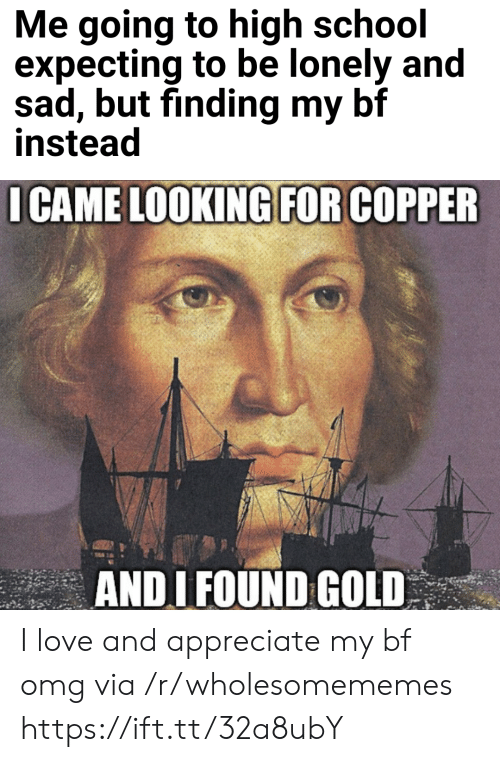 expecting: Me going to high school  expecting to be lonely and  sad, but finding my bf  instead  I CAME LOOKING FOR COPPER  ANDI FOUND GOLD I love and appreciate my bf omg via /r/wholesomememes https://ift.tt/32a8ubY