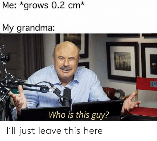 Grandma, Who, and This: Me: *grows 0.2 cm*  My grandma:  Who is this guy? I'll just leave this here