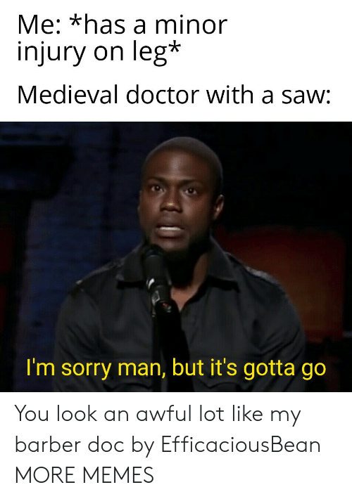 Barber, Dank, and Doctor: Me: *has a minor  injury on leg*  Medieval doctor with a saw:  I'm sorry man, but it's gotta go You look an awful lot like my barber doc by EfficaciousBean MORE MEMES