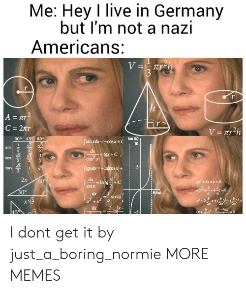 Dank, Memes, and Target: Me: Hey I live in Germany  but I'm not a nazi  Americans:  tan (B)  10  309 45 60。  sin xdx=-cos x + C  cos x  2  5-1  tan  3  2x 60  sin罢  30°  erad  arctg i  x + I dont get it by just_a_boring_normie MORE MEMES