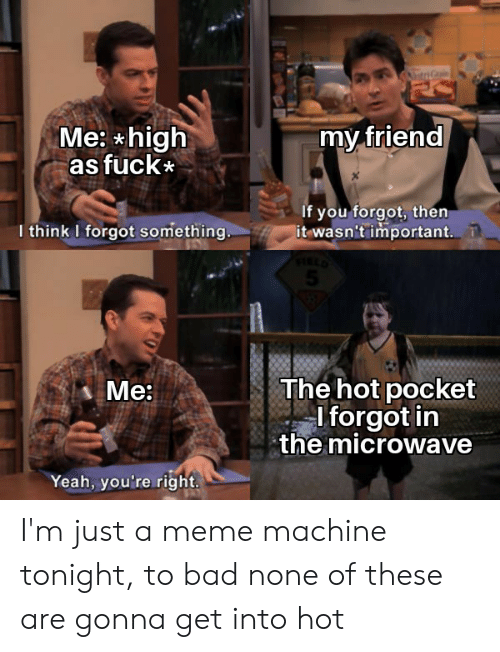 Bad, Meme, and Reddit: Me: high  as fuck  my friend  If you forgot, then  it wasn't important.  I think I forgot something.  The hot pocket  I forgot in  the microwave  Ме  Yeah, you're right. I'm just a meme machine tonight, to bad none of these are gonna get into hot