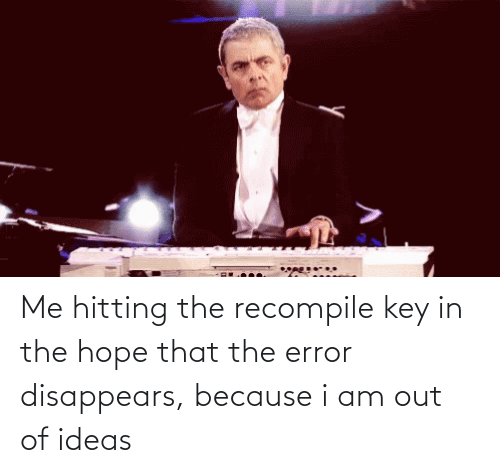Hope: Me hitting the recompile key in the hope that the error disappears, because i am out of ideas