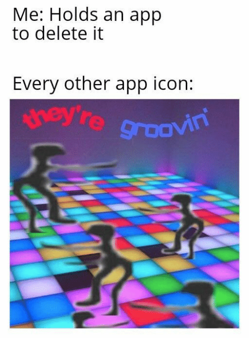 App, Icon, and Delete: Me: Holds an app  to delete it  Every other app icon:  ney're groovin