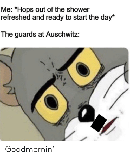 hops: Me: *Hops out of the shower  refreshed and ready to start the day*  The guards at Auschwitz: Goodmornin'