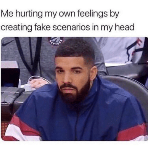 Fake, Head, and Own: Me hurting my own feelings by  creating fake scenarios in my head