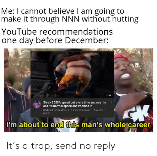 trap: Me: I cannot believe I am going to  make it through NNN without nutting  YouTube recommendations  one day before December:  4:57  Shrek 3000% speed but every time you see his  ass it's normal speed and zoomed in  Certifed Fresh Memes-1,2 εκ. προβολές -Πριν από 8  μήνες  I'm about to end this man's whole career It's a trap, send no reply