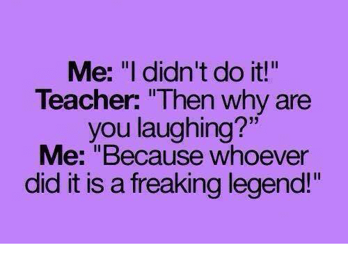 "why are you laughing: Me: ""I didn't do it!""  Teacher: ""Then why are  you laughing?""  Me: ""Because whoever  did it is a freaking legend!"""