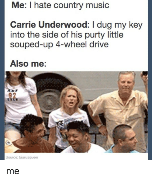 Wheeling: Me: I hate country music  Carrie Underwood: I dug my key  into the side of his purty little  souped-up 4-wheel drive  Also me:  62  Source: taurusqueer me