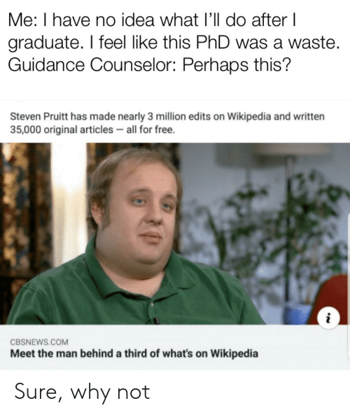 i have no idea: Me: I have no idea what I'll do after I  graduate. I feel like this PhD was a waste.  Guidance Counselor: Perhaps this?  Steven Pruitt has made nearly 3 million edits on Wikipedia and written  35,000 original articles all for free.  CBSNEWS.COM  Meet the man behind a third of what's on Wikipedia Sure, why not