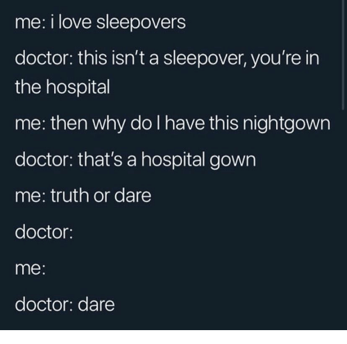 Truth or Dare: me: i love sleepovers  doctor: this isn't a sleepover, you're in  the hospital  me: then why do I have this nightgown  doctor: that's a hospital gown  me: truth or dare  doctor:  me:  doctor: dare