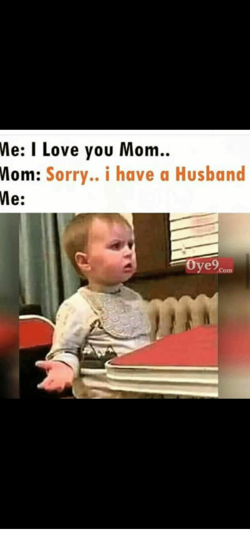 Love, Sorry, and I Love You: Me: I Love you Mom.  Mom: Sorry.. i have a Husband  Me:  Oye9  Com