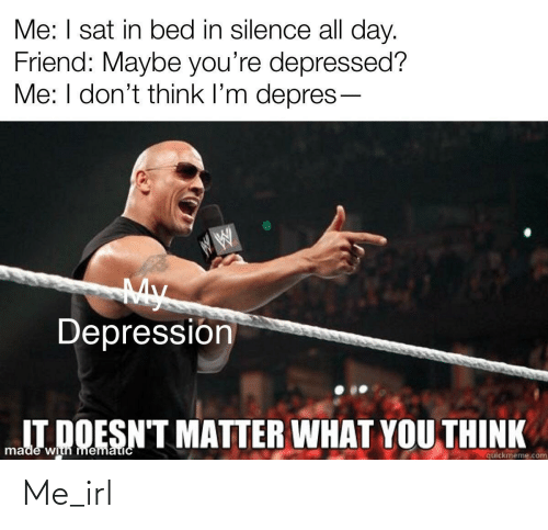 Dont Think: Me: I sat in bed in silence all day.  Friend: Maybe you're depressed?  Me: I don't think l'm depres-  My  Depressión  IT DOESN'T MATTER WHAT YOU THINK  made with mematicC  quickmeme.com Me_irl
