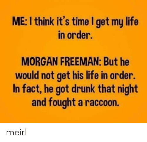 order: ME:I think it's time I get my life  in order.  MORGAN FREEMAN: But he  would not get his life in order.  In fact, he got drunk that night  and fought a raccoon. meirl
