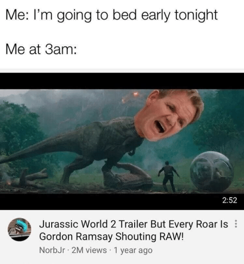 Going To Bed: Me: I'm going to bed early tonight  Me at 3am:  2:52  Jurassic World 2 Trailer But Every Roar Is  Gordon Ramsay Shouting RAW!  NorbJr 2M views 1 year ago