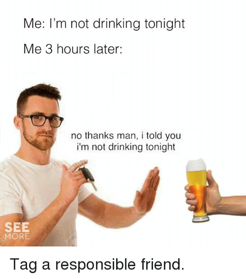 Laters: Me: I'm not drinking tonight  Me 3 hours later:  no thanks man, i told you  i'm not drinking tonight  SEE  MORE Tag a responsible friend.