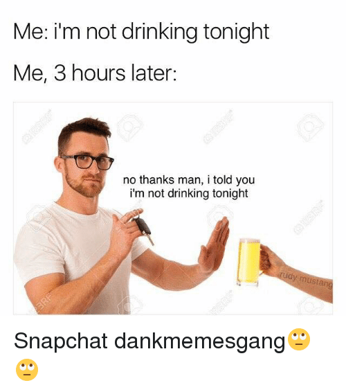 Laters: Me: i'm not drinking tonight  Me, 3 hours later:  no thanks man, i told you  i'm not drinking tonight  udy  mustan Snapchat dankmemesgang🙄🙄