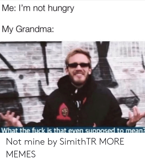 Dank, Grandma, and Hungry: Me: I'm not hungry  My Grandma:  What the fuck is that even supposed to mean Not mine by SimithTR MORE MEMES