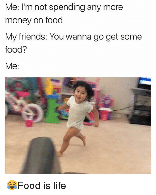 ims: Me: I'm not spending any more  money on food  My friends: You wanna go get some  food?  Me: 😂Food is life