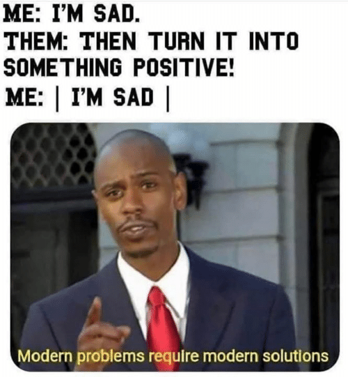 Memes, Sad, and 🤖: ME: I'M SAD.  THEM: THEN TURN IT INTO  SOMETHING POSITIVE!  ME: | I'M SAD |  Modern problems require modern solutions