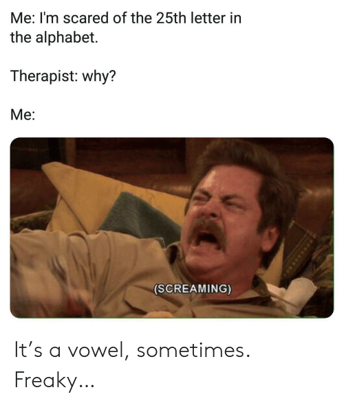 im scared: Me: I'm scared of the 25th letter in  the alphabet.  Therapist: why?  Me:  (SCREAMING) It's a vowel, sometimes. Freaky…