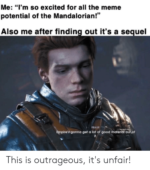 """Meme, Good, and Outrageous: Me: """"I'm so excited for all the meme  potential of the Mandalorian!""""  Also me after finding out it's a sequel  IPRAUF  Empire's gonna get a lot of good material out.of  it This is outrageous, it's unfair!"""
