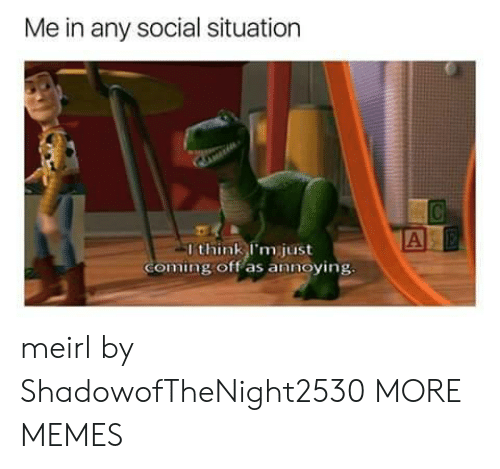 Dank, Memes, and Target: Me in any social situation  A  I think I'm just  Coming off as annoying. meirl by ShadowofTheNight2530 MORE MEMES