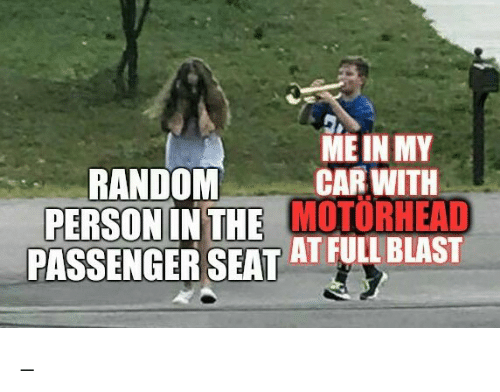 passenger: ME IN MY  CAR WITH  PERSON IN THE MOTORHEAD  PASSENGER SEAT AT FULL BLAST  RANDOM _