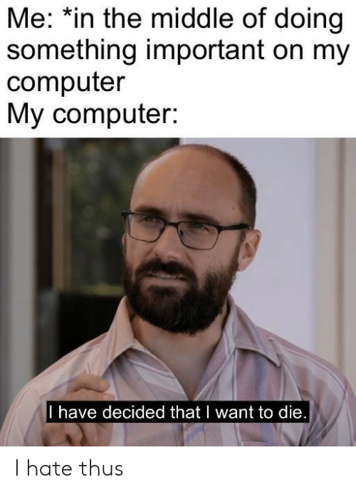 Computer, The Middle, and Hate: Me: *in the middle of doing  something important on my  computer  My computer:  I have decided that I want to die. I hate thus