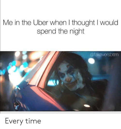 Uber, Time, and Thought: Me in the Uber when I thought I would  spend the night  @fakeversbttm Every time