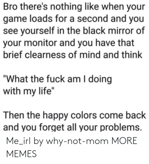 why not: Me_irl by why-not-mom MORE MEMES
