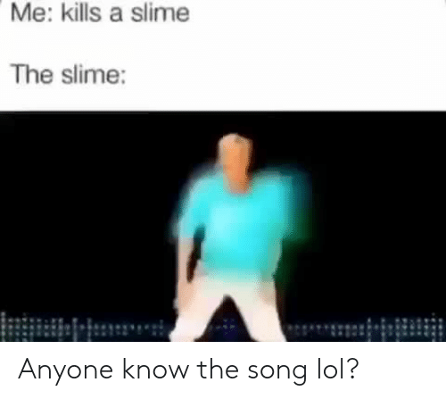 slime: Me: kills a slime  The slime: Anyone know the song lol?