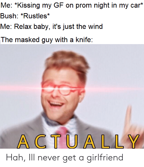 Girlfriend, Never, and Baby: Me: *Kissing my GF on prom night in my car*  Bush: *Rustles*  Me: Relax baby, it's just the wind  The masked guy with a knife:  ACTUALLY Hah, Ill never get a girlfriend