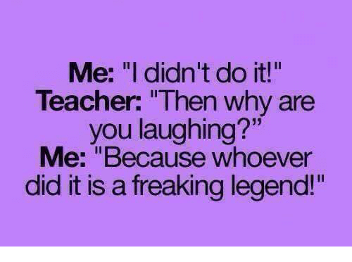 "why are you laughing: Me: ""l didn't do it!  Teacher: ""Then why are  you laughing?""  Me: ""Because whoever  did it is a freaking legend!""  Il"