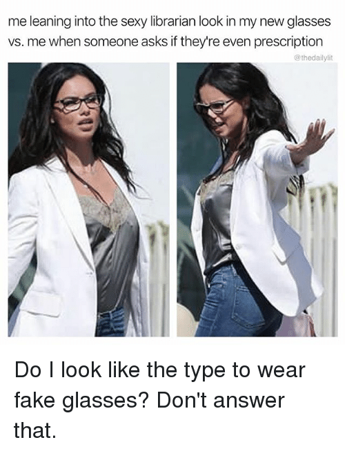 fakings: me leaning into the sexy librarian look in my new glasses  vs. me when someone asks if they're even prescription  @thedailylit Do I look like the type to wear fake glasses? Don't answer that.