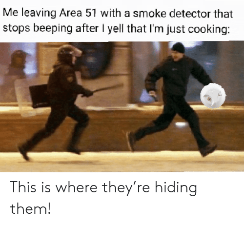 yell: Me leaving Area 51 with a smoke detector that  stops beeping after I yell that I'm just cooking: This is where they're hiding them!
