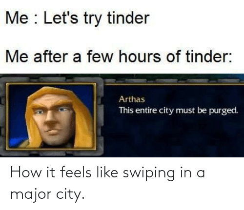 A Few: Me : Let's try tinder  Me after a few hours of tinder:  Arthas  This entire city must be purged. How it feels like swiping in a major city.
