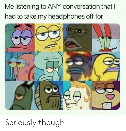 Headphones, For, and Seriously: Me listening to ANY conversation that l  had to take my headphones off for Seriously though