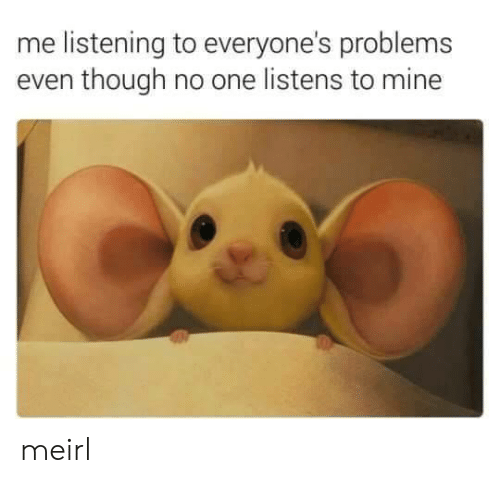 MeIRL, Mine, and One: me listening to everyone's problems  even though no one listens to mine meirl