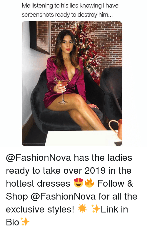 Funny, Memes, and Dresses: Me listening to his lies knowing I have  screenshots ready to destroy him... @FashionNova has the ladies ready to take over 2019 in the hottest dresses 😍🔥 Follow & Shop @FashionNova for all the exclusive styles! 🌟 ✨Link in Bio✨