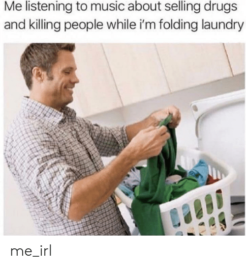 Drugs, Laundry, and Music: Me listening to music about selling drugs  and killing people while i'm folding laundry me_irl